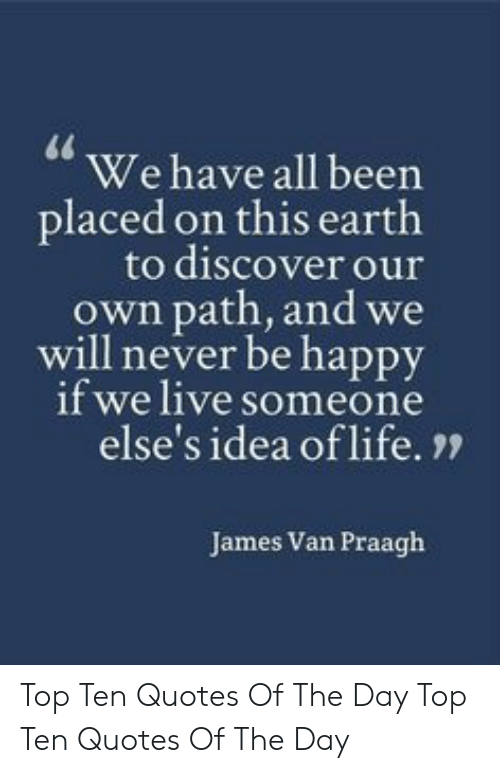 """James Van: We have all been  placed on this earth  to discover our  own path, and we  will never be happy  if we live someone  else's idea of life. """"  James Van Praagh Top Ten Quotes Of The Day  Top Ten Quotes Of The Day"""