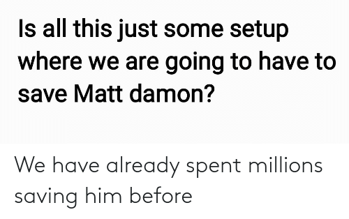 Spent: We have already spent millions saving him before