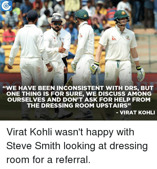 """Steve Smith: """"WE HAVE BEEN INCONSISTENT WITH DRS, BUT  ONE THING IS FOR SURE, WE DISCUSS AMONG  OURSELVES AND DON'T ASK FOR HELP FROM  THE DRESSING ROOM UPSTAIRS""""  VIRAT KOHLI Virat Kohli wasn't happy with Steve Smith looking at dressing room for a referral."""