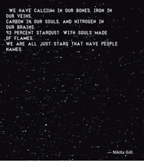 nitrogen: WE HAVE, CALCIUM IN OUR BONES, IRON IN  OUR VEINS.-  CARBON IN OUR SOULS. AND NITROGEN IN .  OUR BRAINS.-  93 PERCENT STARDUST WİTH SOULS.MADE  OF FLAMES.  WE ARE ALL JUST STARS THAT HAVE PEOPLE  NAMES.  Nikita Gill.