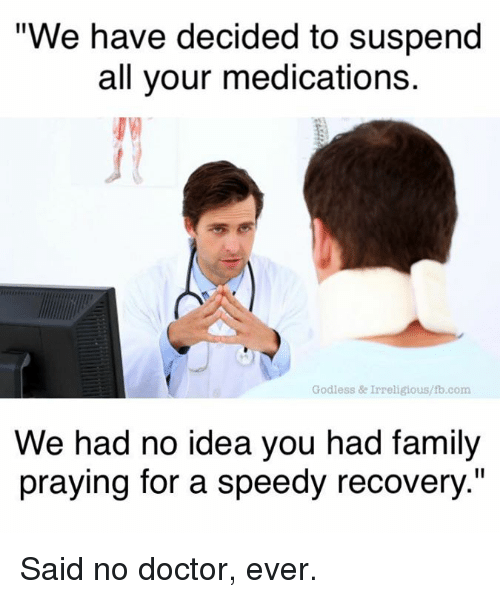 """suspender: """"We have decided to suspend  all your medications.  Godless & Irreligious/lb.com  We had no idea you had family  praying for a speedy recovery."""" Said no doctor, ever."""