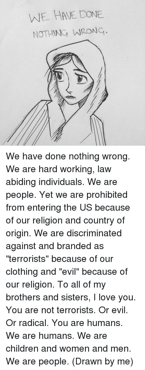 "Discriminize: WE HAVE DONE.  NOTHING WRONC We have done nothing wrong. We are hard working, law abiding individuals. We are people. Yet we are prohibited from entering the US because of our religion and country of origin. We are discriminated against and branded as ""terrorists"" because of our clothing and ""evil"" because of our religion. To all of my brothers and sisters, I love you. You are not terrorists. Or evil. Or radical. You are humans. We are humans. We are children and women and men. We are people. (Drawn by me)"