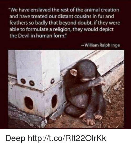 """Doubt: """"We have enslaved the rest of the animal creation  and have treated our distant cousins in fur and  feathers so badly that beyond doubt, if they were  able to formulate a religion, they would depict  the Devil in human form.  - William Ralph Inge Deep http://t.co/RIt22OlrKk"""