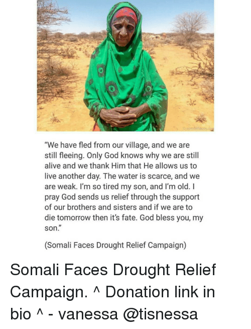 """Memes, Somali, and Fate: """"We have fled from our village, and we are  still fleeing. Only God knows why we are still  alive and we thank Him that He allows us to  live another day. The water is scarce, and we  are weak. I'm so tired my son, and I'm old.  pray God sends us relief through the support  of our brothers and sisters and if we are to  die tomorrow then it's fate. God bless you, my  SOn  (Somali Faces Drought Relief Campaign) Somali Faces Drought Relief Campaign. ^ Donation link in bio ^ - vanessa @tisnessa"""