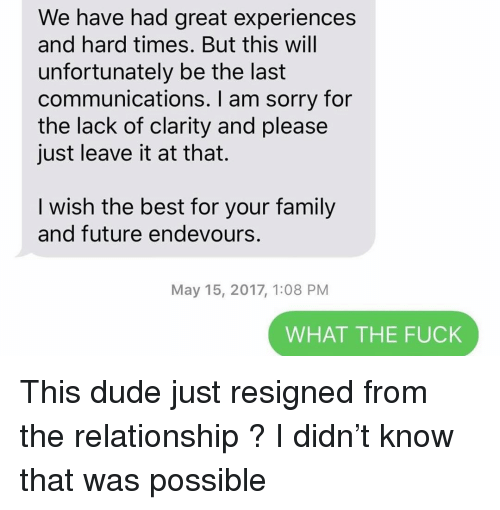 hard times: We have had great experiences  and hard times. But this will  unfortunately be the last  communications. I am sorry for  the lack of clarity and please  just leave it at that.  I wish the best for your family  and future endevours.  May 15, 2017, 1:08 PM  WHAT THE FUCK This dude just resigned from the relationship ? I didn't know that was possible