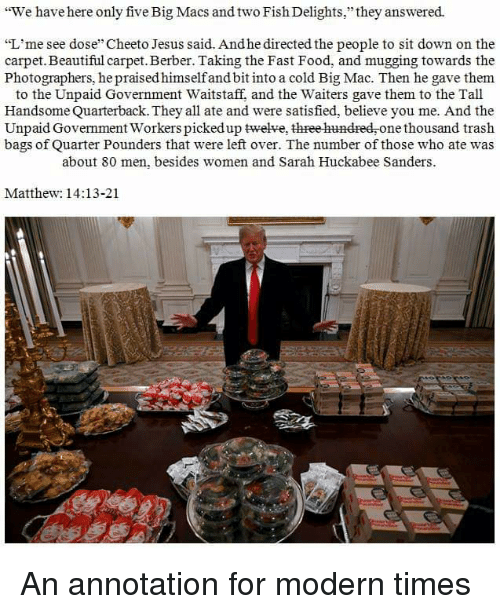 """cheeto jesus: """"We have here only five Big Macs and two Fish Delights,"""" they answered.  """"L'me see dose Cheeto Jesus said. And he directed the people to sit down on the  carpet.Beautiful carpet. Berber. Taking the Fast Food, and mugging towards the  Photographers, he praised himselfand bit into a cold Big Mac. Then he gave them  to the Unpaid Government Waitstaff, and the Waiters gave them to the Tall  Handsome Quarterback. They all ate and were satisfied, believe you me. And the  Unpaid Government Workers picked up twelve, three hundred,one thousand trash  bags of Quarter Pounders that were left over. The number of those who ate was  about 80 men, besides women and Sarah Huckabee Sanders  Matthew: 14:13-21 An annotation for modern times"""