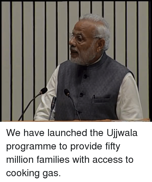 provident: We have launched the Ujjwala programme to provide fifty million families with access to cooking gas.