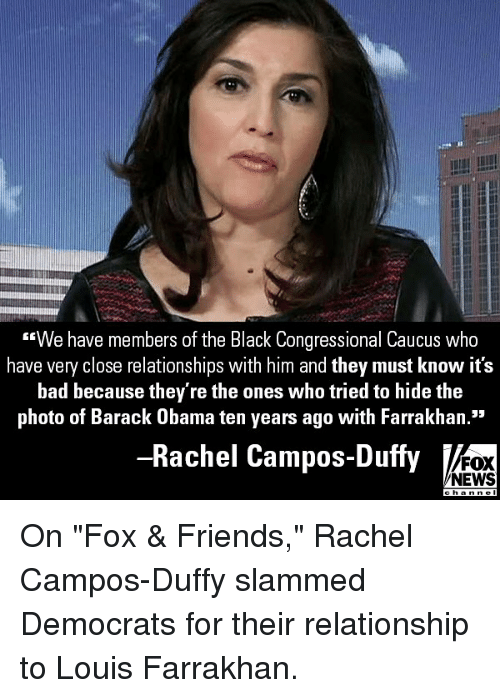 "Bad, Friends, and Memes: We have members of the Black Congressional Caucus who  have very close relationships with him and they must know it's  bad because they're the ones who tried to hide the  photo of Barack Obama ten years ago with Farrakhan.""  95  Rachel Campos-Duffy  FOX  NEWS On ""Fox & Friends,"" Rachel Campos-Duffy slammed Democrats for their relationship to Louis Farrakhan."
