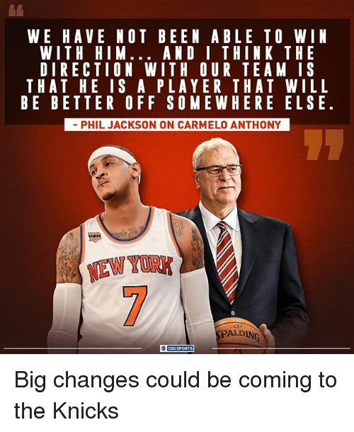 Carmelo Anthony, New York Knicks, and Memes: WE HAVE NOT BEEN ABLE TO WIN  WITH HIM... AND I THINK THE  DIRECTION WITH OUR TEA MIS  THAT HE IS A PLAYER THAT WILL  BE BETTER OFF SOME WHERE ELSE.  PHIL JACKSON ON CARMELO ANTHONY  ALONG Big changes could be coming to the Knicks