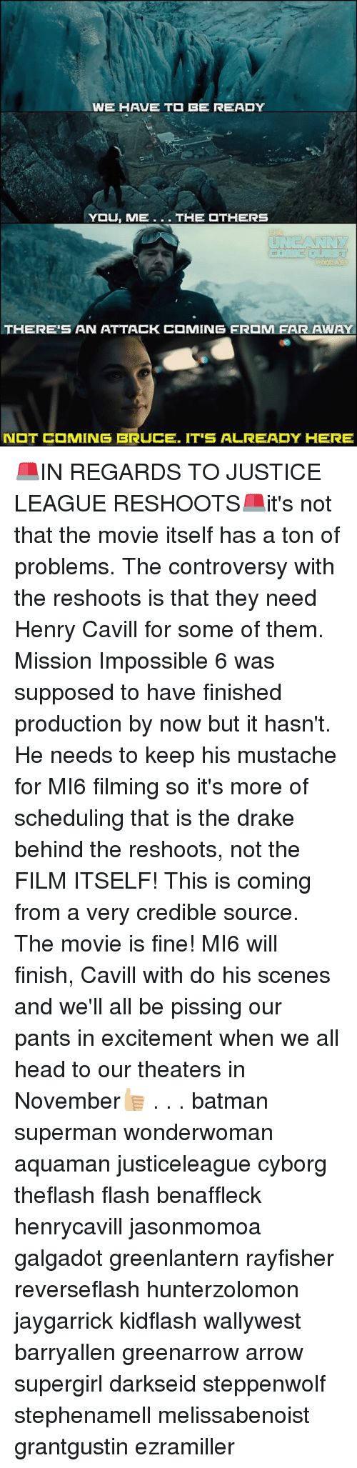 Minging: WE HAVE T  BE READY  THERE'S AN ATTACK  MING FR M FAR AWAY  N  T C MING BRUCE. IT'S ALREADY HERE 🚨IN REGARDS TO JUSTICE LEAGUE RESHOOTS🚨it's not that the movie itself has a ton of problems. The controversy with the reshoots is that they need Henry Cavill for some of them. Mission Impossible 6 was supposed to have finished production by now but it hasn't. He needs to keep his mustache for MI6 filming so it's more of scheduling that is the drake behind the reshoots, not the FILM ITSELF! This is coming from a very credible source. The movie is fine! MI6 will finish, Cavill with do his scenes and we'll all be pissing our pants in excitement when we all head to our theaters in November👍🏼 . . . batman superman wonderwoman aquaman justiceleague cyborg theflash flash benaffleck henrycavill jasonmomoa galgadot greenlantern rayfisher reverseflash hunterzolomon jaygarrick kidflash wallywest barryallen greenarrow arrow supergirl darkseid steppenwolf stephenamell melissabenoist grantgustin ezramiller