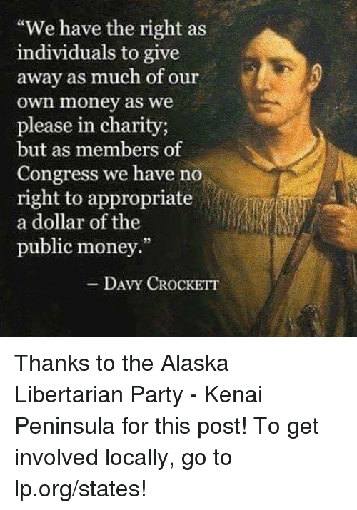 """libertarian party: """"We have the right as  individuals to give  away as much of our  own money as we  please in charity;  but as members of  Congress we have no  right to appropriate  a dollar of the  public money.""""  - DAVY CROCKETT Thanks to the Alaska Libertarian Party - Kenai Peninsula for this post! To get involved locally, go to lp.org/states!"""
