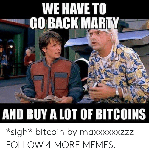 Bitcoin: WE HAVE TO  GO BACK MARTY  AND BUY A LOT OF BITCOINS *sigh* bitcoin by maxxxxxxzzz FOLLOW 4 MORE MEMES.