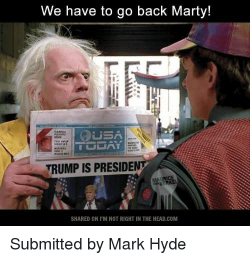 we have to go back: We have to go back Marty!  GSA  TRUMP IS PRESIDEN  SHARED ON l'M NOT RIGHT IN THE HEAD.COM Submitted by Mark Hyde