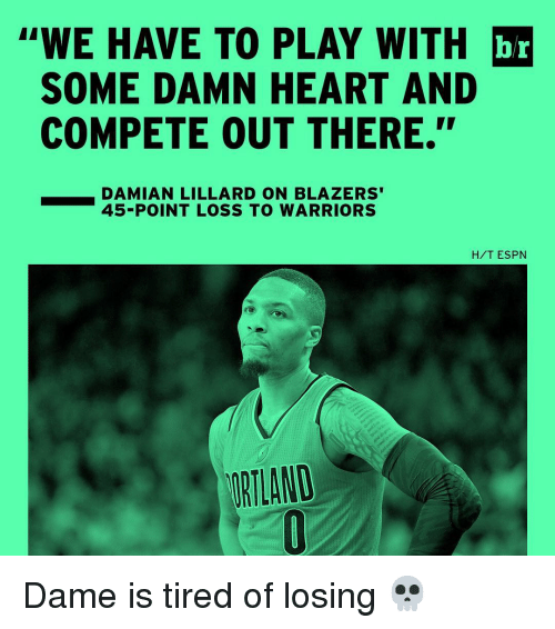 "Espn, Sports, and Damian Lillard: ""WE HAVE TO PLAY WITH br  SOME DAMN HEART AND  COMPETE OUT THERE.""  DAMIAN LILLARD ON BLAZERS'  45-POINT LOSS TO WARRIORS  H/T ESPN Dame is tired of losing 💀"