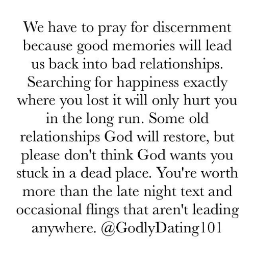late night: We have to pray for discernment  because good memories will lead  us back into bad relationships  Searching for happiness exactly  where you lost it will only hurt you  in the long run. Some old  relationships God will restore, but  please don't think God wants you  stuck in a dead place. You're worth  more than the late night text and  occasional flings that aren't leading  anywhere. Ca GodlyDating 101