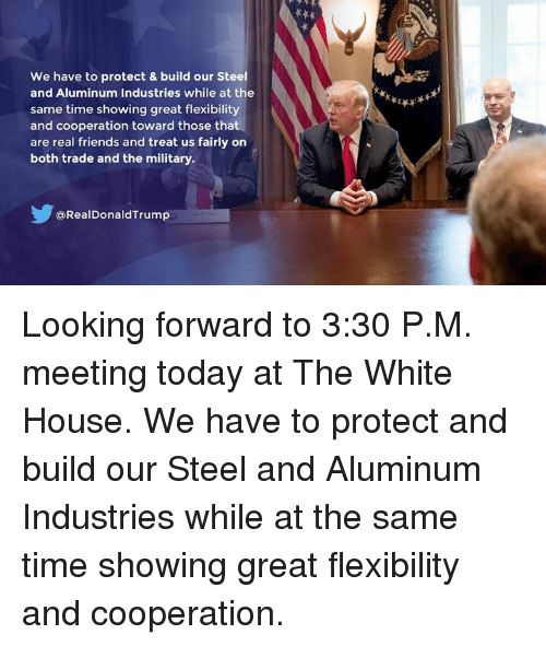 Friends, Real Friends, and White House: We have to protect & build our Steel  and Aluminum Industries while at the  same time showing great flexibility  and cooperation toward those that  are real friends and treat us fairly on  both trade and the military  @RealDonaldTrump Looking forward to 3:30 P.M. meeting today at The White House. We have to protect and build our Steel and Aluminum Industries while at the same time showing great flexibility and cooperation.