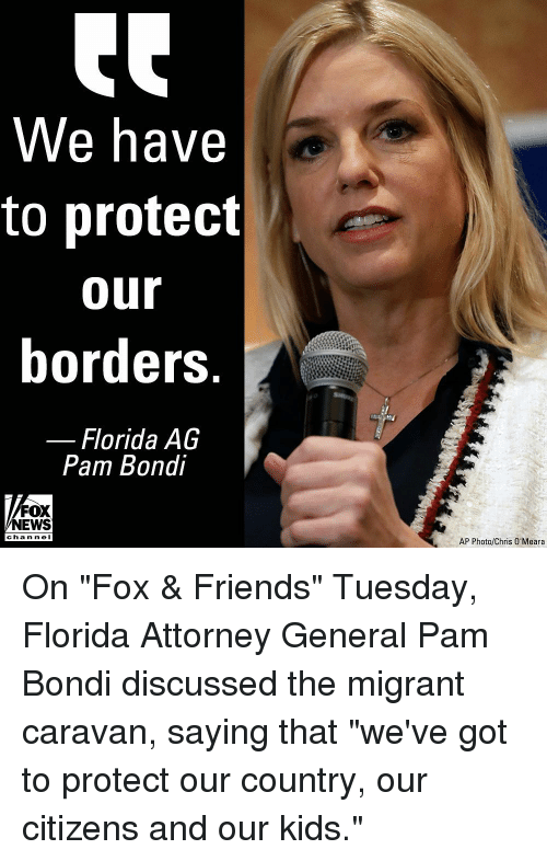"attorney general: We have  to protect  our  borders  Florida AG  Pam Bondi  FOX  NEWS  channe I  AP Photo/Chris O'Meara On ""Fox & Friends"" Tuesday, Florida Attorney General Pam Bondi discussed the migrant caravan, saying that ""we've got to protect our country, our citizens and our kids."""
