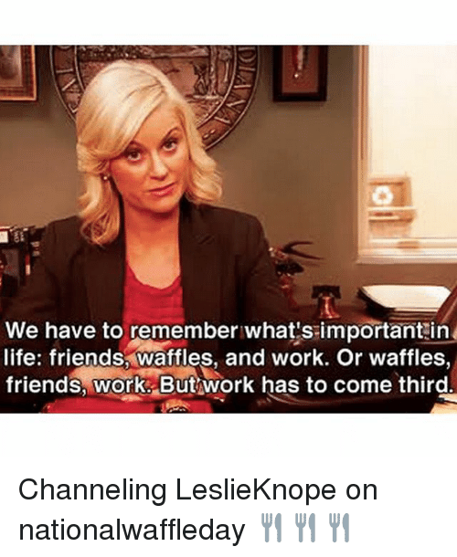 Friends, Life, and Memes: We have to remember what's important in  life: friends,waffles, and work. Or waffles,  friends, work. But work has to come third Channeling LeslieKnope on nationalwaffleday 🍴🍴🍴