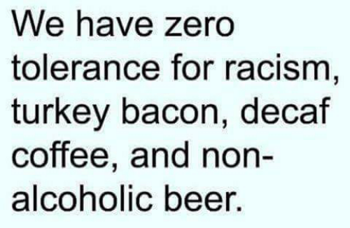 decaf coffee: We have zero  tolerance for racism,  turkey bacon, decaf  coffee, and non-  alcoholic beer.