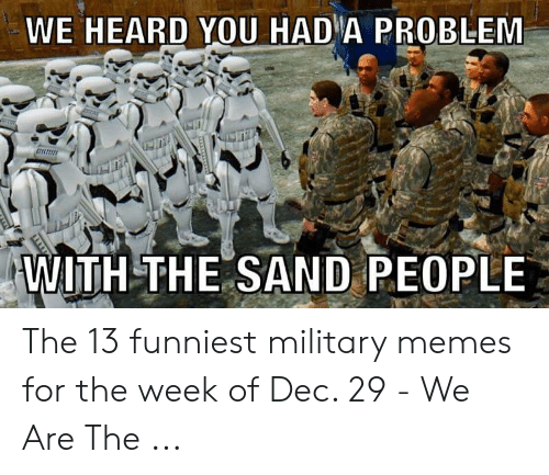 13 Funniest: WE HEARD YOU HADIA PROBLEM  WITH THE SAND PEOPLE The 13 funniest military memes for the week of Dec. 29 - We Are The ...