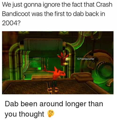 Crash Bandicoot, Memes, and Thought: We just gonna ignore the fact that Crash  Bandicoot was the first to dab back in  2004?  G:PolarSaurusRex Dab been around longer than you thought 🤔