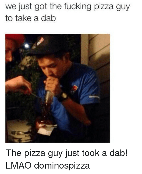 pizza: we just got the fucking pizza guy  to take a dab The pizza guy just took a dab! LMAO dominospizza