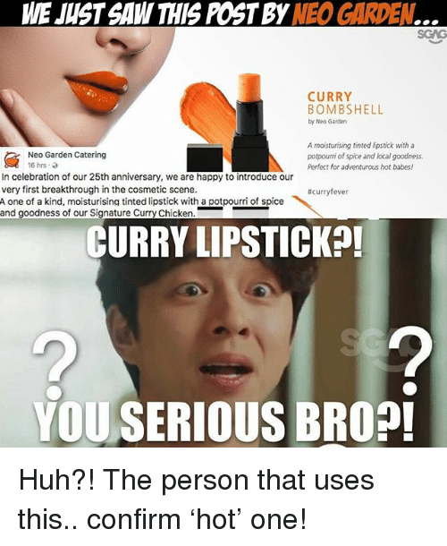 Memes, 🤖, and Local: WE JUST SAW THIS POSTBY  NE GARDEN  CURRY  BOMBSHELL  by Neo Garden  A moisturising tinted lipstick with a  Neo Garden Catering  potpourri of spice and local goodness.  16 hrs.  Perfect for adventurous hot babes!  In celebration of our 25th anniversary, we are happy to introduce our  very first breakthrough in the cosmetic scene.  #curry  ever  A one of a kind, moisturising tinted lipstick with a potpourri of spice  and goodness of our Signature Curry Chicken  CURRY LIPSTICK  YOU SERIOUS BROP! Huh?! The person that uses this.. confirm 'hot' one!