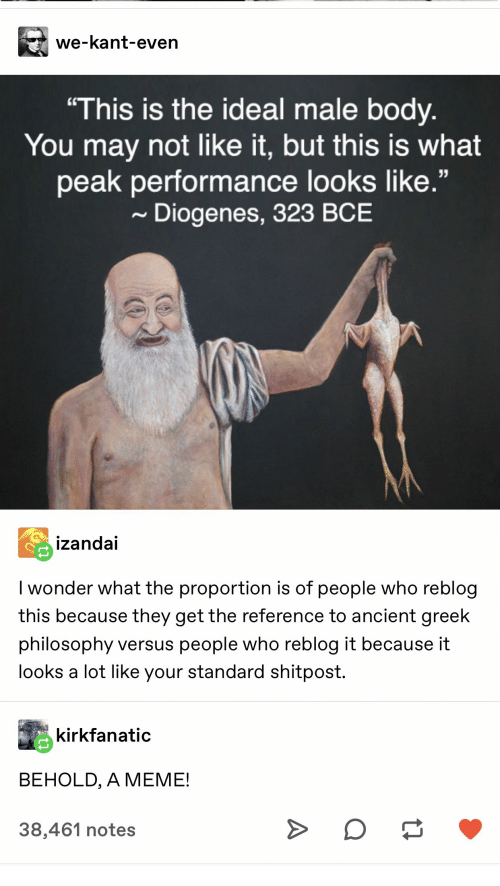 "Behold: we-kant-even  ""This is the ideal male body.  You may not like it, but this is what  peak performance looks like.""  Diogenes, 323 BCE  izandai  I wonder what the proportion is of people who reblog  this because they get the reference to ancient greek  philosophy versus people who reblog it because it  looks a lot like your standard shitpost.  kirkfanatic  BEHOLD, A MEME!  38,461 notes  A"