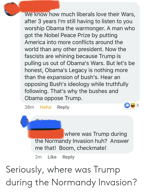 President Now: We know how much liberals love their Wars,  after 3 years I'm still having to listen to you  worship Obama the warmonger. A man who  got the Nobel Peace Prize by putting  America into more conflicts around the  world than any other president. Now the  fascists are whining because Trump is  pulling us out of Obama's Wars. But let's be  honest, Obama's Legacy is nothing more  than the expansion of bush's. Hear an  opposing Bush's ideology while truthfully  following. That's why the bushes and  Obama oppose Trump.  Haha  Reply  38m  where was Trump during  the Normandy Invasion huh? Answer  me that! Boom, checkmate!  Like Reply  2m Seriously, where was Trump during the Normandy Invasion?