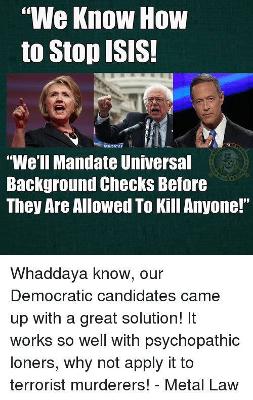 "mandate: We Know How  to Stop ISIS  MEDICAI  ""We'll Mandate Universal  Background Checks Before  They Are Allowed To Kill Anyone!"" Whaddaya know, our Democratic candidates came up with a great solution!  It works so well with psychopathic loners, why not apply it to terrorist murderers! - Metal Law"