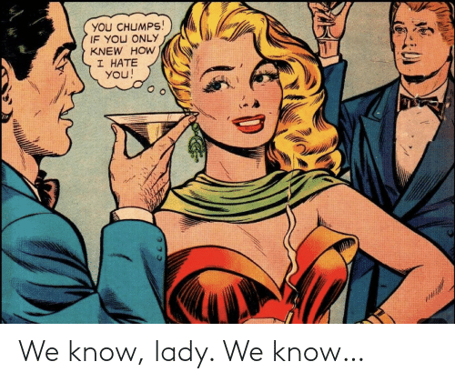 We Know: We know, lady. We know…