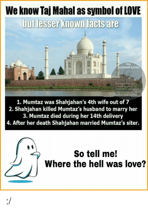 taj mahal: We know Taj Mahal as Symbol of LOVE  but lesser known facts are  Confused atmo  Funniest Fb  page  UNESCO and old  1. Mumtaz was Shahjahan's 4th wife out of 7  2. Shahjahan killed Mumtaz's husband to marry her  3. Mumtaz died during her 14th delivery  4. After her death Shahjahan married Mumtaz's siter.  So tell me!  Where the hell was love? :/