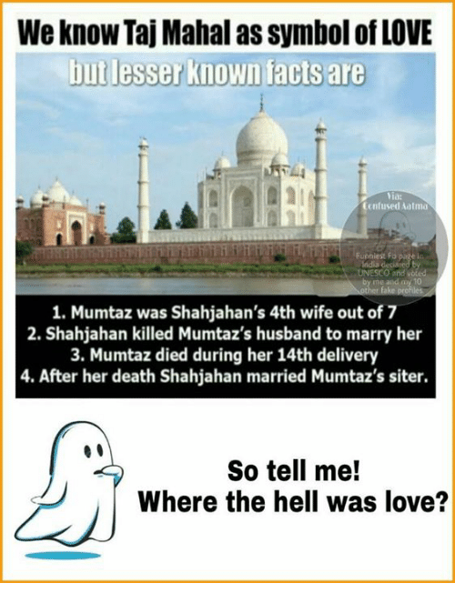 taj mahal: We know Taj Mahal as Symbol of LOVE  but lesser known facts are  Yia:  Confused Aatma  Funniest F  page i  1. Mumtaz was Shahjahan's 4th wife out of 7  2. Shahjahan killed Mumtaz's husband to marry her  3. Mumtaz died during her 14th delivery  4. After her death Shahjahan married Mumtaz's siter.  So tell me!  Where the hell was love?