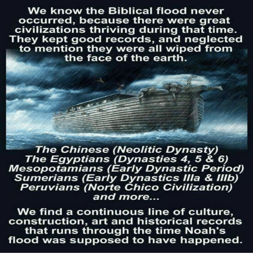 Memes, Period, and Chinese: We know the Biblical flood never  occurred, because there were great  civilizations thriving during that time.  They kept good records, and neglected  to mention they were all wiped from  the face of the earth  The Chinese (Neolitic Dynasty)  The Egyptians (Dynasties 4, 5 & 6)  Mesopotamians (Early Dynastic Period)  Sumerians (Early Dynastics IIla & Illb)  Peruvians (Norte Chico Civilization)  and more...  We find a continuous line of culture  construction, art and historical records  that runs through the time Noah's  flood was supposed to have happened