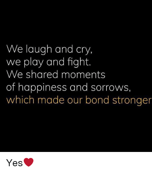 Memes, Happiness, and Fight: We laugh and cry  we play and fight  We shared moments  of happiness and sorrows  which made our bond stronger Yes❤