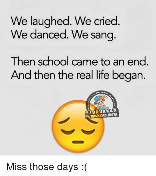 memes: We laughed. We cried  We danced. We sang  Then school came to an end  And then the real life began  NAM  BHuKK AD  aI/BHuKKAD InsTA Miss those days :(
