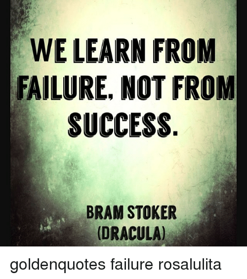 "we learn from failure not success Have you ever heard the quote, ""we learn from failure, not from success,"" by  bram stoker i want you to read this quote a few times and think."