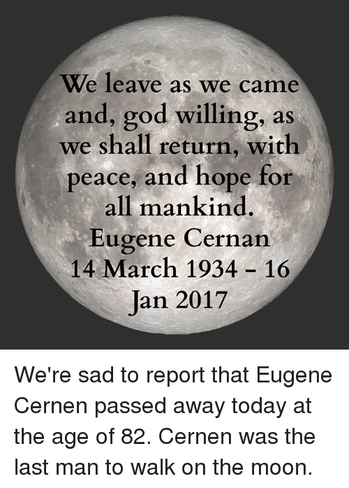 Dank, 🤖, and Eugenics: We leave as we came  and, god willing, as  we shall return, with  peace, and hope for  all mankind  Eugene Cernan  14 March 1934 16  Jan 2017 We're sad to report that Eugene Cernen passed away today at the age of 82. Cernen was the last man to walk on the moon.