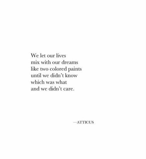atticus: We let our lives  mix with our dreams  like two colored paints  until we didn't know  which was what  and we didn't care.  ATTICUS
