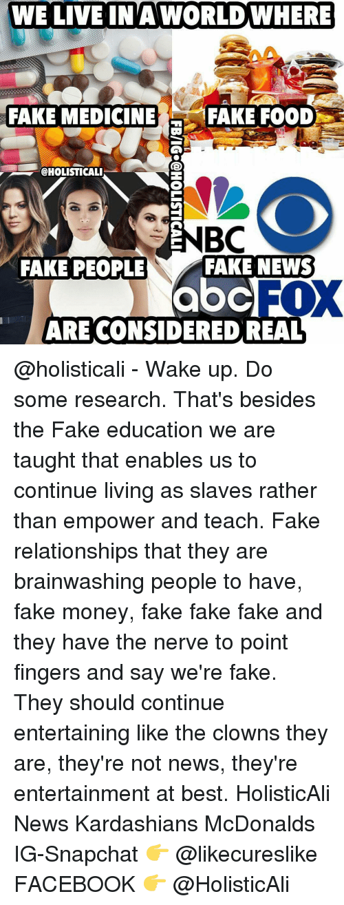 Kardashians, McDonalds, and Memes: WE LIVE A WORLDWHERE  LIVE IN FAKE MEDICINE  FAKE FOOD  @HOLISTICALI  NBC  FAKE NEWS  FAKE PEOPLE  abcl  ARE CONSIDERED REAL @holisticali - Wake up. Do some research. That's besides the Fake education we are taught that enables us to continue living as slaves rather than empower and teach. Fake relationships that they are brainwashing people to have, fake money, fake fake fake and they have the nerve to point fingers and say we're fake. They should continue entertaining like the clowns they are, they're not news, they're entertainment at best. HolisticAli News Kardashians McDonalds IG-Snapchat 👉 @likecureslike FACEBOOK 👉 @HolisticAli
