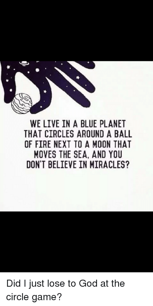 The Circle Game: WE LIVE IN A BLUE PLANET  THAT CIRCLES AROUND A BALL  OF FIRE NEXT TO A MOON THAT  MOVES THE SEA, AND YOU  DON'T BELIEVE IN MIRACLES?