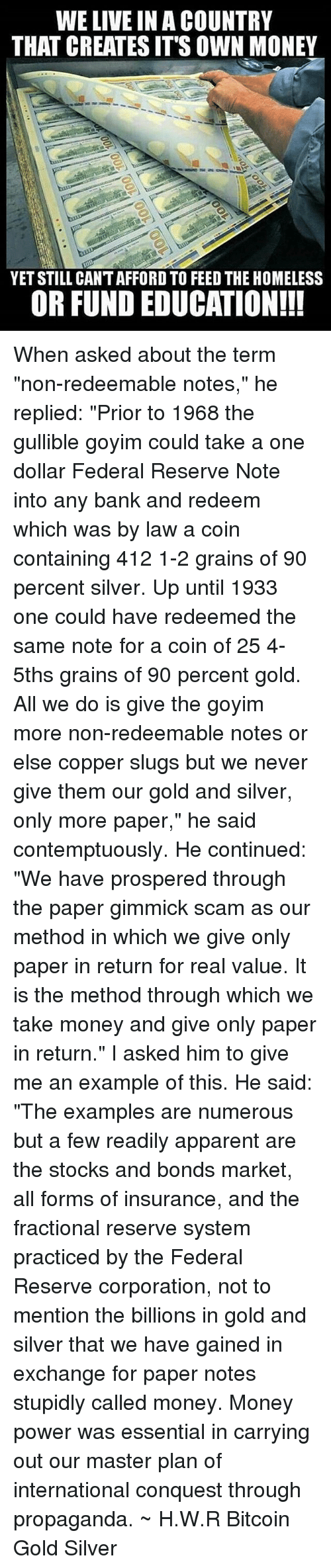 """Goyims: WE LIVE IN A COUNTRY  THAT CREATES IT'S OWN MONEY  YET STILL CANT AFFORD TO FEED THE HOMELESS  OR FUND EDUCATION!!! When asked about the term """"non-redeemable notes,"""" he replied: """"Prior to 1968 the gullible goyim could take a one dollar Federal Reserve Note into any bank and redeem which was by law a coin containing 412 1-2 grains of 90 percent silver. Up until 1933 one could have redeemed the same note for a coin of 25 4-5ths grains of 90 percent gold. All we do is give the goyim more non-redeemable notes or else copper slugs but we never give them our gold and silver, only more paper,"""" he said contemptuously. He continued: """"We have prospered through the paper gimmick scam as our method in which we give only paper in return for real value. It is the method through which we take money and give only paper in return."""" I asked him to give me an example of this. He said: """"The examples are numerous but a few readily apparent are the stocks and bonds market, all forms of insurance, and the fractional reserve system practiced by the Federal Reserve corporation, not to mention the billions in gold and silver that we have gained in exchange for paper notes stupidly called money. Money power was essential in carrying out our master plan of international conquest through propaganda. ~ H.W.R Bitcoin Gold Silver"""