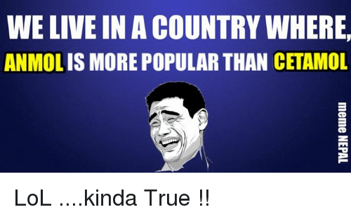 Lol, Live, and Nepali: WE LIVE IN A COUNTRYWHERE  IS MORE POPULAR THAN  CETAMOL  ANMOL LoL ....kinda True !!