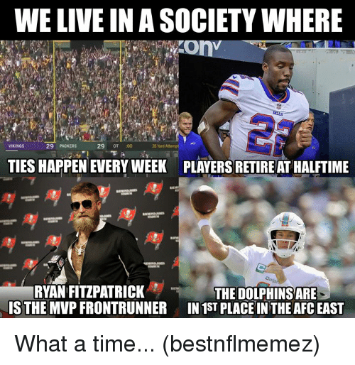 Afc East: WE LIVE IN A SOCIETY WHERE  29 PACKERS  29 OT :00  35 Yard Attempt e  VIKINGS  TIES HAPPEN EVERY WEEK  PLAYERS RETIRE AT HALFTIME  RYAN FITZPATRICK  IS THE MVP FRONTRUNNER  THE DOLPHINS ARE  IN 1ST PLACE IN THE AFC EAST What a time... (bestnflmemez)