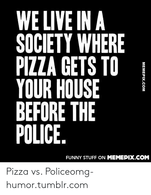 pizza: WE LIVE IN A  SOCIETY WHERE  PIZZA GETS TO  YOUR HOUSE  BEFORE THE  POLICE.  FUNNY STUFF ON MEMEPIX.COM  MEMEPIX.COM Pizza vs. Policeomg-humor.tumblr.com
