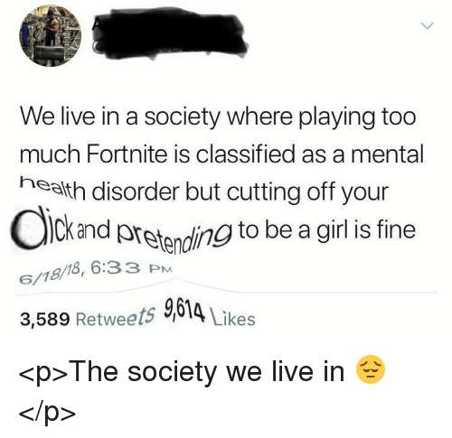 Too Much, Girl, and Live: We live in a society where playing too  much Fortnite is classified as a mental  health disorder but cutting off your  Ckand pretanding to be a girl s fine  6/18/18, 6:33 PM  3,589 Retweets 9614 Likes <p>The society we live in 😔</p>