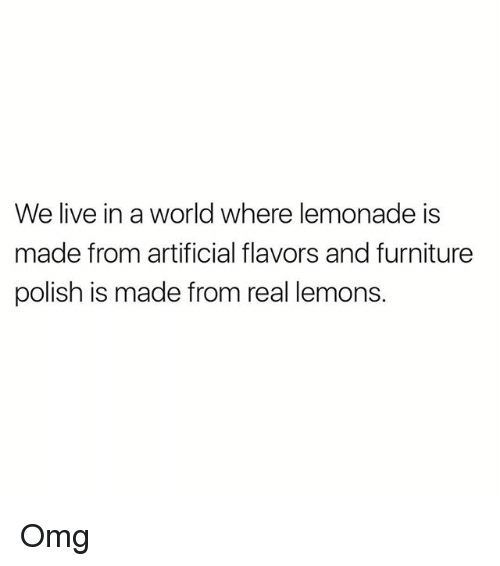 Memes, Omg, and Furniture: We live in a world where lemonade is  made from artificial flavors and furniture  polish is made from real lemons Omg