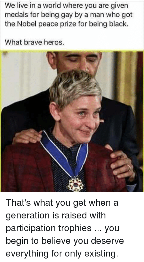 Participation Trophy: We live in a world where you are given  medals for being gay by a man who got  the Nobel peace prize for being black.  What brave heros. That's what you get when a generation is raised with participation trophies ... you begin to believe you deserve everything  for only existing.