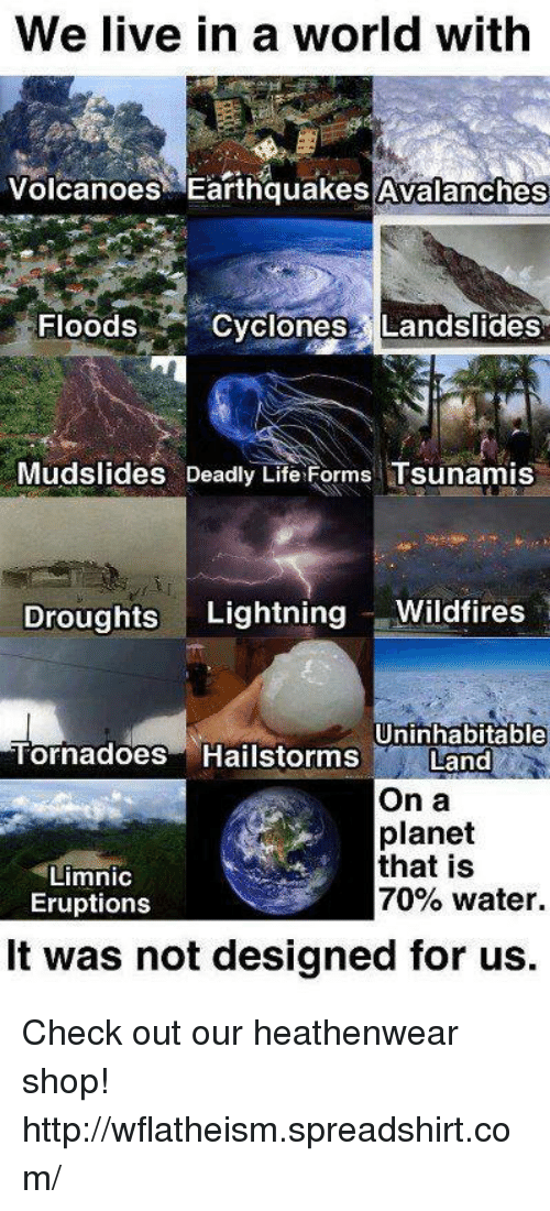 Life, Memes, and Http: We live in a world with  Volcanoes Earthquakes Avalanches  Floods  Cyclones Landslides  Mudslides Deadly Life Forms Tsunamis  Droughts  Lightning  Wildfires  Uninhabitable  Tornadoes Hailstorms Land  On a  planet  that is  Limnic  70% water.  Eruptions  It was not designed for us. Check out our heathenwear shop! http://wflatheism.spreadshirt.com/