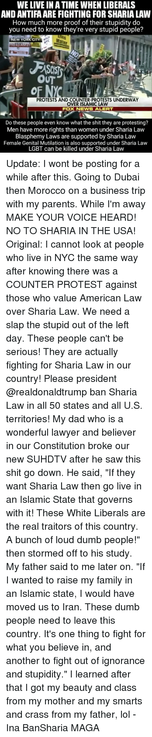 """Dad, Dumb, and Family: WE LIVE IN ATIME WHEN LIBERALS  AND ANTIFAARE FIGHTING FOR SHARIA LAW  How much more proof of their stupidity do  you need to know they're very stupid people?  NEW YORK CITY  3 AM ET  OUT  PROTESTS AND COUNTER-PROTESTS UNDERWAY  OVER ISLAMIC LAW  FOX NEWS ALERT  Do these people even know what the shit they are protesting?  Men have more rights than women under Sharia Law  Blasphemy Laws are supported by Sharia Law  Female Genital Mutilation is also supported under Sharia Law  LGBT can be killed under Sharia Law Update: I wont be posting for a while after this. Going to Dubai then Morocco on a business trip with my parents. While I'm away MAKE YOUR VOICE HEARD! NO TO SHARIA IN THE USA! Original: I cannot look at people who live in NYC the same way after knowing there was a COUNTER PROTEST against those who value American Law over Sharia Law. We need a slap the stupid out of the left day. These people can't be serious! They are actually fighting for Sharia Law in our country! Please president @realdonaldtrump ban Sharia Law in all 50 states and all U.S. territories! My dad who is a wonderful lawyer and believer in our Constitution broke our new SUHDTV after he saw this shit go down. He said, """"If they want Sharia Law then go live in an Islamic State that governs with it! These White Liberals are the real traitors of this country. A bunch of loud dumb people!"""" then stormed off to his study. My father said to me later on. """"If I wanted to raise my family in an Islamic state, I would have moved us to Iran. These dumb people need to leave this country. It's one thing to fight for what you believe in, and another to fight out of ignorance and stupidity."""" I learned after that I got my beauty and class from my mother and my smarts and crass from my father, lol - Ina BanSharia MAGA"""